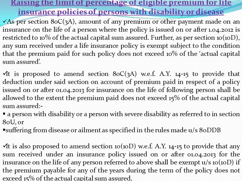 Raising the limit of percentage of eligible premium for life insurance policies of persons with disability or disease As per section 80C(3A), amount of any premium or other payment made on an insurance on the life of a person where the policy is issued on or after 1.04.2012 is restricted to 10% of the actual capital sum assured.