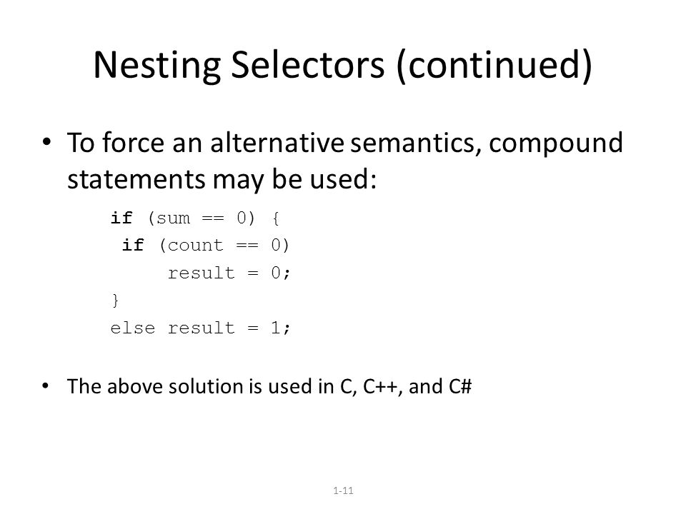 1-11 Nesting Selectors (continued) To force an alternative semantics, compound statements may be used: if (sum == 0) { if (count == 0) result = 0; } else result = 1; The above solution is used in C, C++, and C#