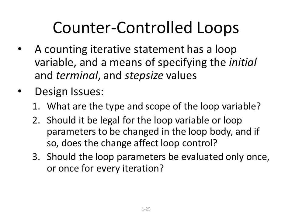 1-25 Counter-Controlled Loops A counting iterative statement has a loop variable, and a means of specifying the initial and terminal, and stepsize values Design Issues: 1.What are the type and scope of the loop variable.
