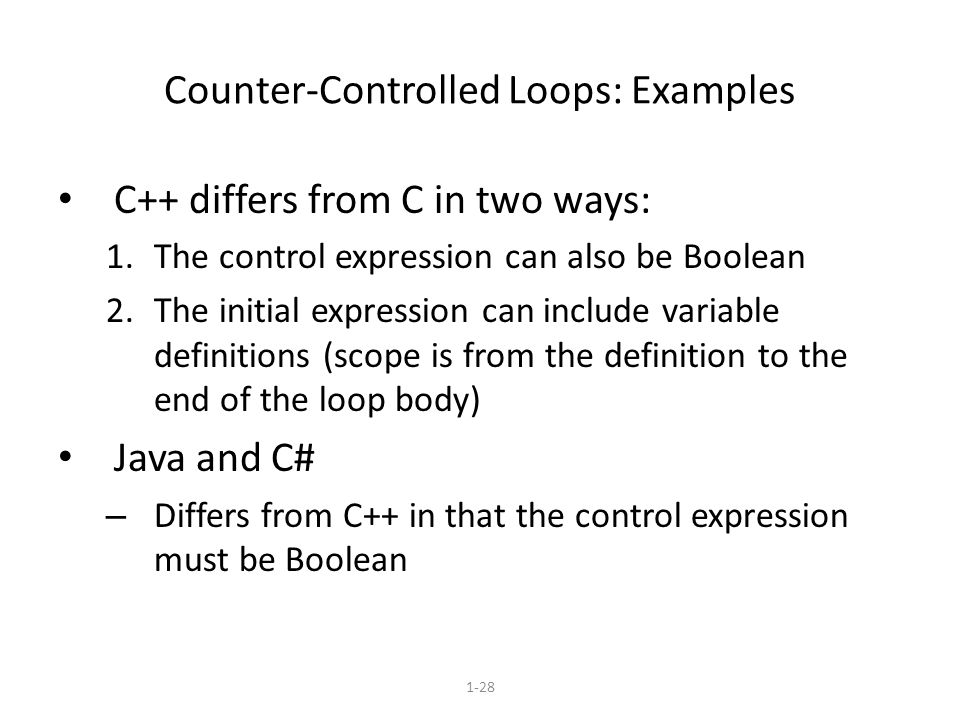 1-28 Counter-Controlled Loops: Examples C++ differs from C in two ways: 1.The control expression can also be Boolean 2.The initial expression can include variable definitions (scope is from the definition to the end of the loop body) Java and C# – Differs from C++ in that the control expression must be Boolean