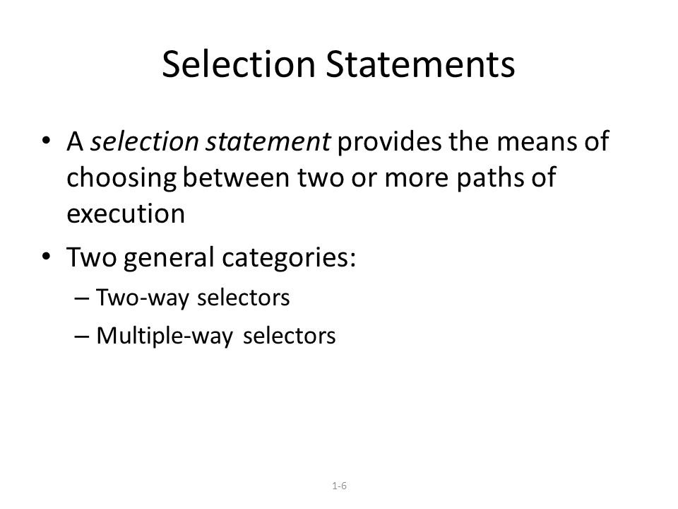 1-6 Selection Statements A selection statement provides the means of choosing between two or more paths of execution Two general categories: – Two-way selectors – Multiple-way selectors