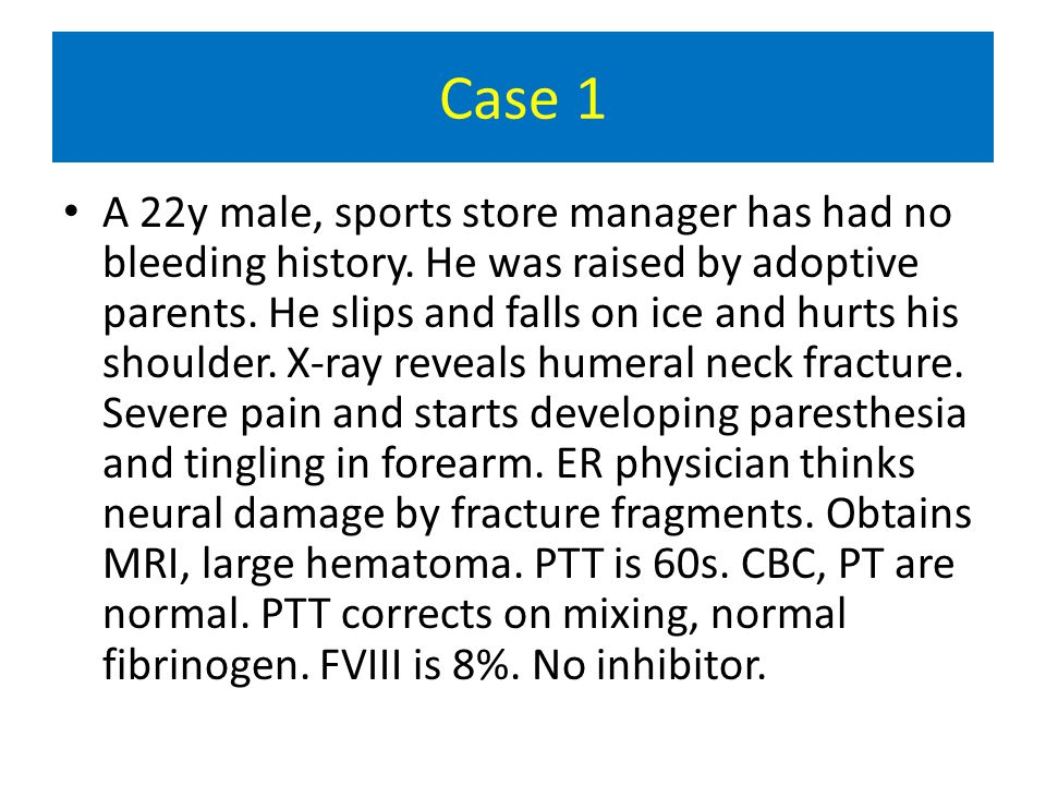 Case 1 A 22y male, sports store manager has had no bleeding history.