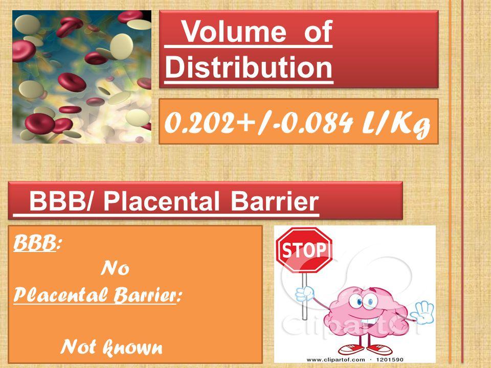 Volume of Distribution 0.202+/-0.084 L/Kg BBB/ Placental Barrier BBB: No Placental Barrier: Not known