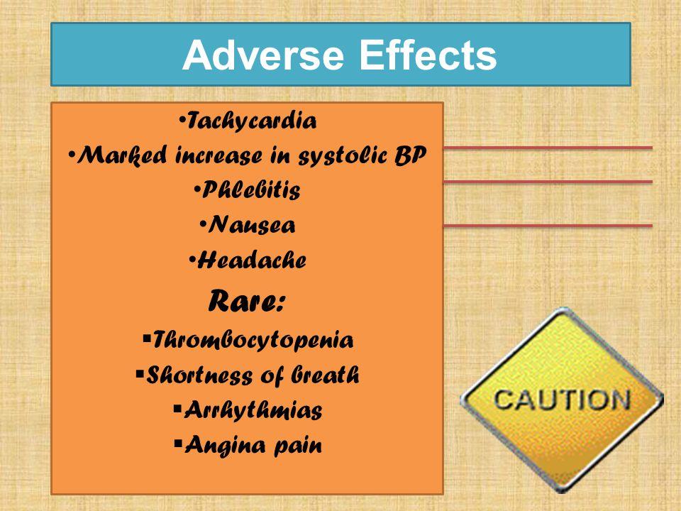 Adverse Effects Tachycardia Marked increase in systolic BP Phlebitis Nausea Headache Rare:  Thrombocytopenia  Shortness of breath  Arrhythmias  Angina pain