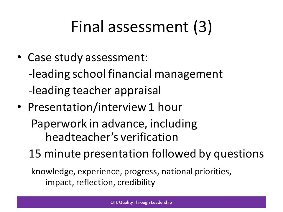QTL Quality Through Leadership Final assessment (3) Case study assessment: -leading school financial management -leading teacher appraisal Presentation/interview 1 hour Paperwork in advance, including headteacher's verification 15 minute presentation followed by questions knowledge, experience, progress, national priorities, impact, reflection, credibility