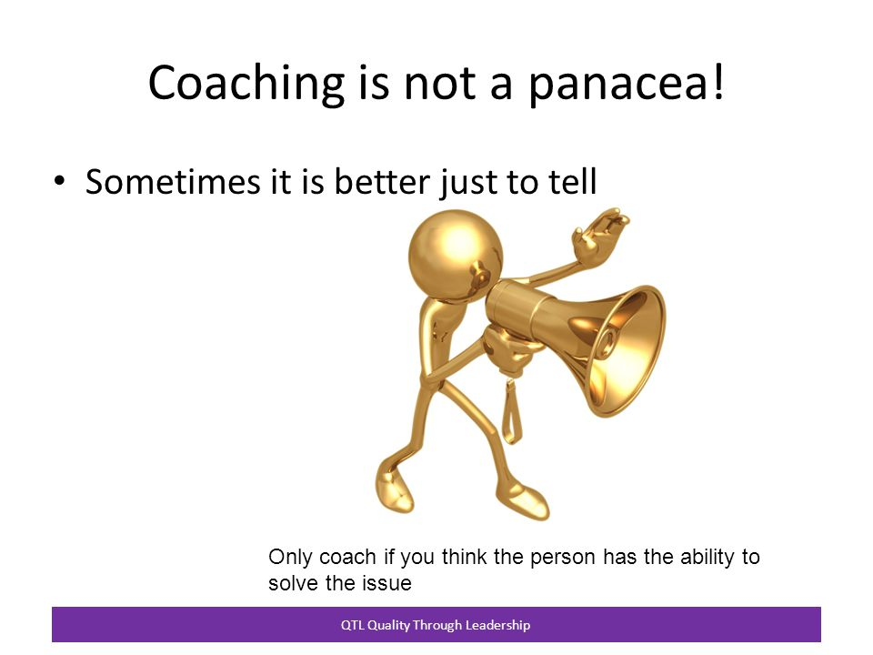 QTL Quality Through Leadership Coaching is not a panacea.