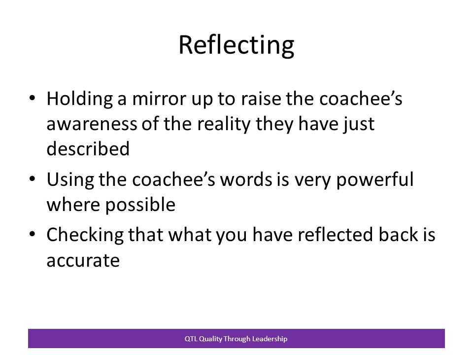 QTL Quality Through Leadership Reflecting Holding a mirror up to raise the coachee's awareness of the reality they have just described Using the coachee's words is very powerful where possible Checking that what you have reflected back is accurate