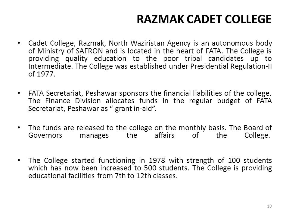 RAZMAK CADET COLLEGE Cadet College, Razmak, North Waziristan Agency is an autonomous body of Ministry of SAFRON and is located in the heart of FATA. T