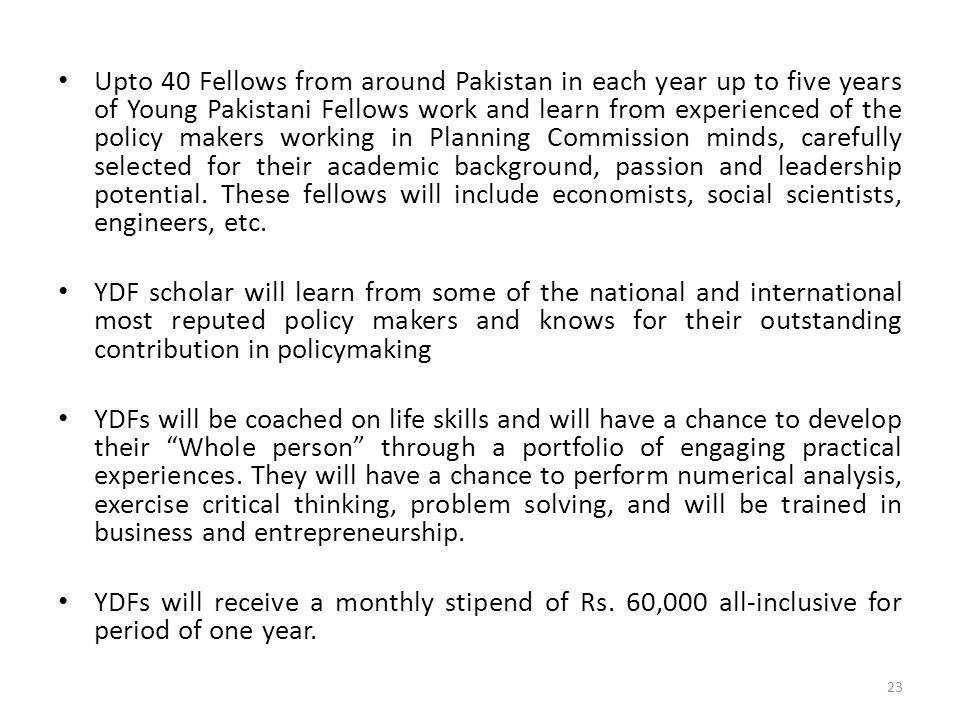 Upto 40 Fellows from around Pakistan in each year up to five years of Young Pakistani Fellows work and learn from experienced of the policy makers wor