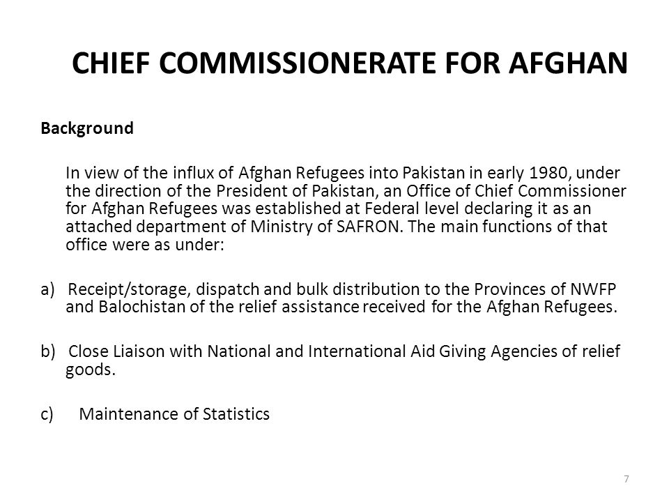 CHIEF COMMISSIONERATE FOR AFGHAN Background In view of the influx of Afghan Refugees into Pakistan in early 1980, under the direction of the President