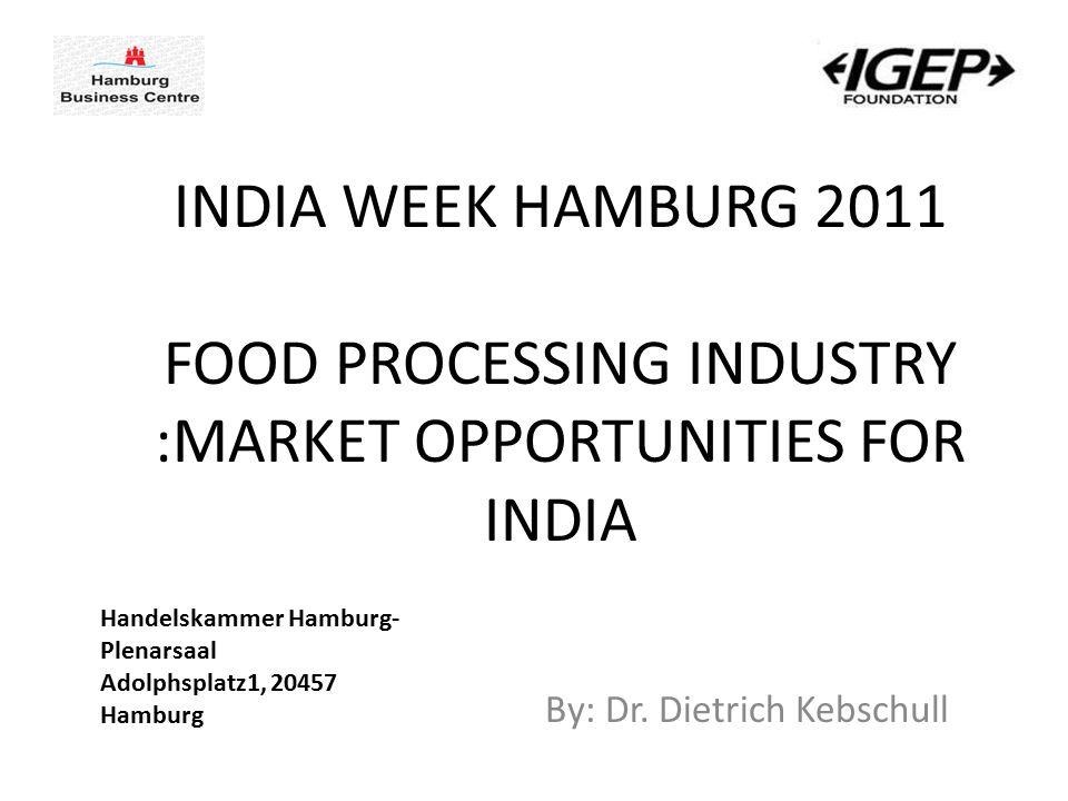 By: Dr. Dietrich Kebschull INDIA WEEK HAMBURG 2011 FOOD PROCESSING INDUSTRY :MARKET OPPORTUNITIES FOR INDIA Handelskammer Hamburg- Plenarsaal Adolphsp