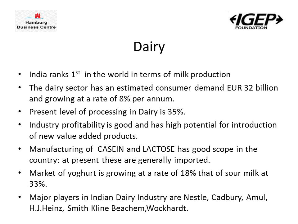 Dairy India ranks 1 st in the world in terms of milk production The dairy sector has an estimated consumer demand EUR 32 billion and growing at a rate of 8% per annum.