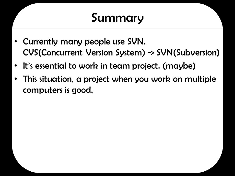 Summary Currently many people use SVN. CVS(Concurrent Version System) -> SVN(Subversion) It's essential to work in team project. (maybe) This situatio
