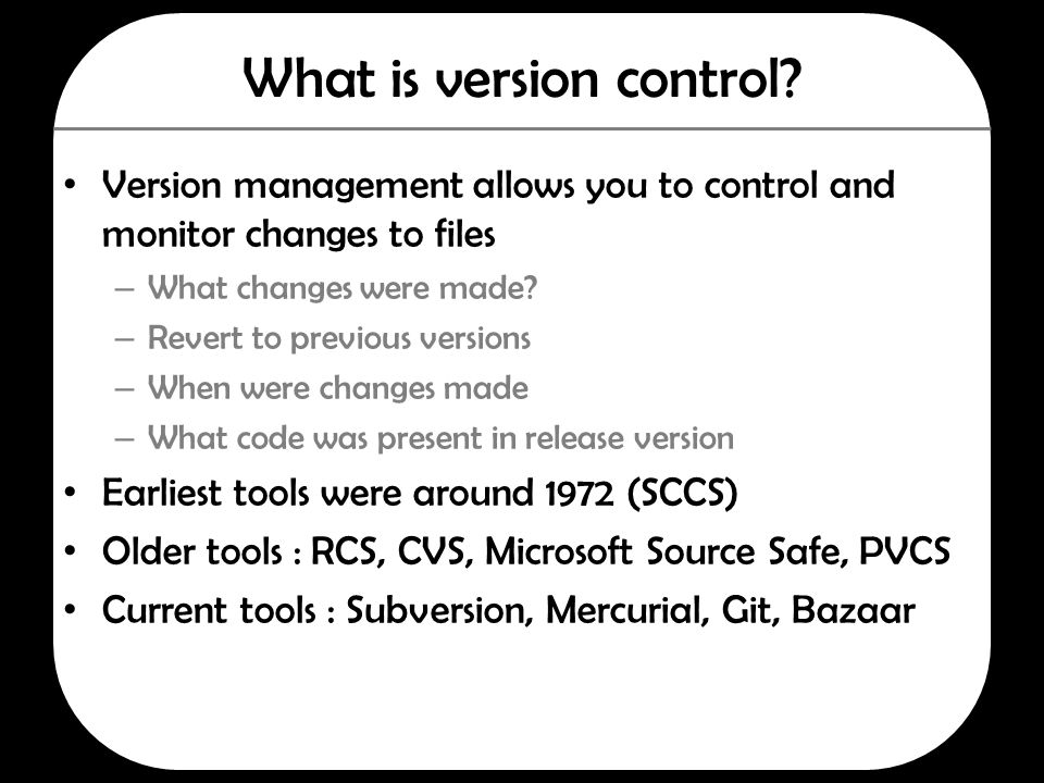 What is version control? Version management allows you to control and monitor changes to files – What changes were made? – Revert to previous versions