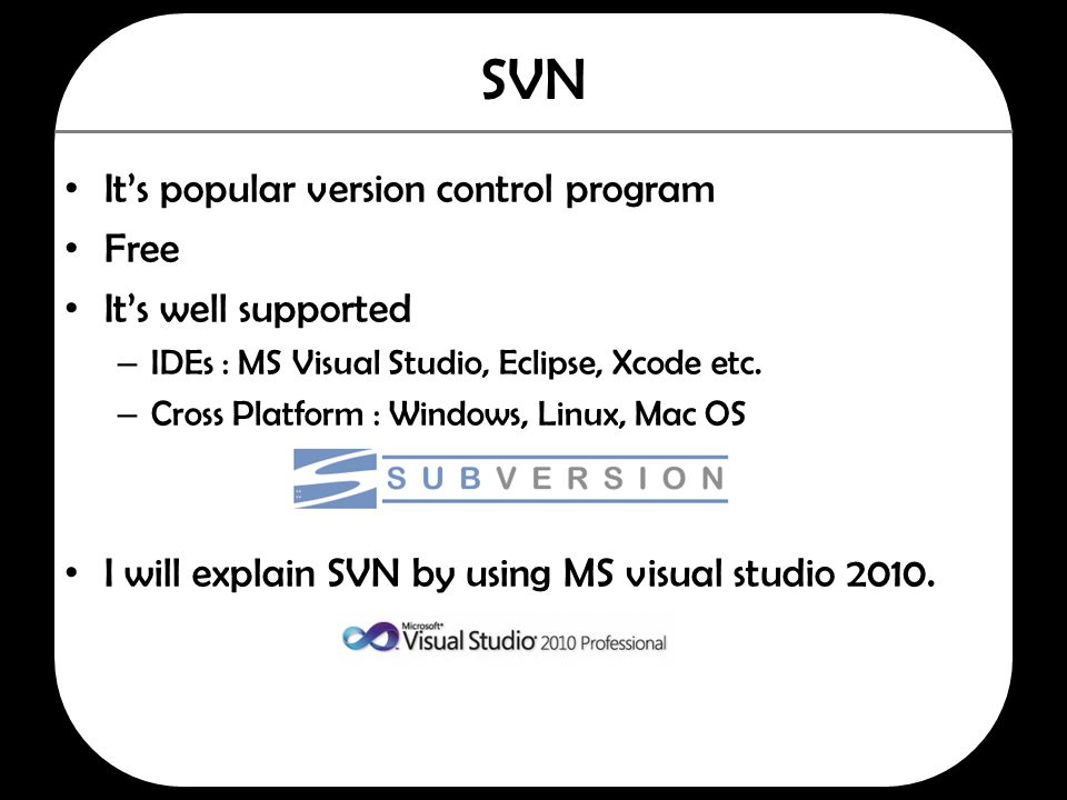 SVN It's popular version control program Free It's well supported – IDEs : MS Visual Studio, Eclipse, Xcode etc. – Cross Platform : Windows, Linux, Ma