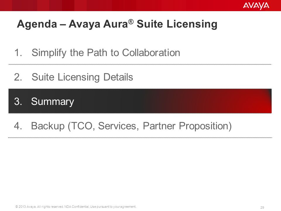 © 2013 Avaya. All rights reserved. NDA Confidential, Use pursuant to your agreement. 29 Agenda – Avaya Aura ® Suite Licensing 1.Simplify the Path to C