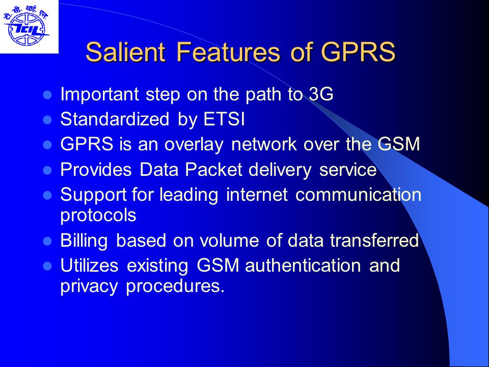 GTP – GPRS Tunneling Protocol GTP tunnels user data packets and related signaling information between GSNs Signaling is used to create, modify and delete tunnels Defined both at Gn and Gp interface Below GTP, TCP or UDP are employed to transport the GTP Packets within backbone network