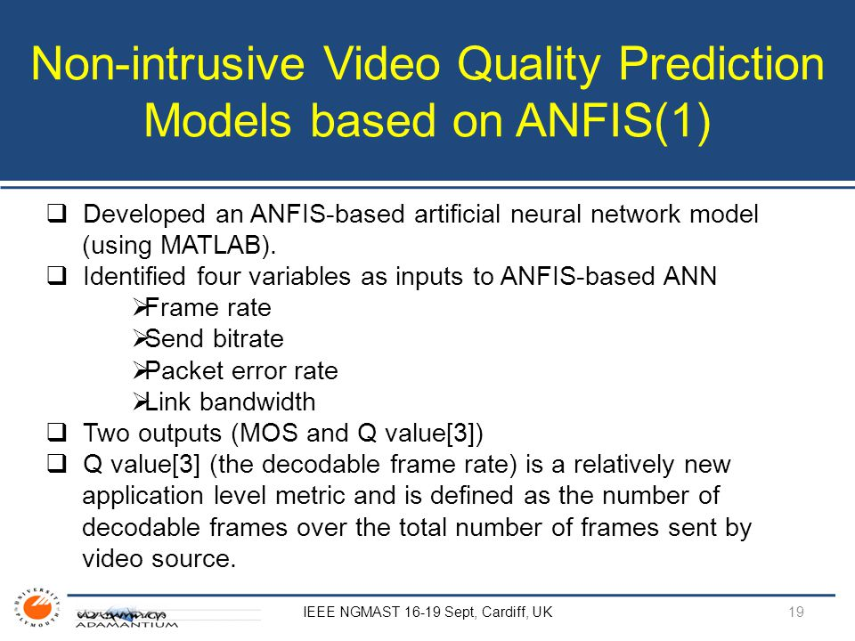 Non-intrusive Video Quality Prediction Models based on ANFIS(1) IEEE NGMAST 16-19 Sept, Cardiff, UK  Developed an ANFIS-based artificial neural network model (using MATLAB).