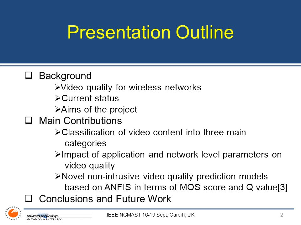 Presentation Outline  Background  Video quality for wireless networks  Current status  Aims of the project  Main Contributions  Classification of video content into three main categories  Impact of application and network level parameters on video quality  Novel non-intrusive video quality prediction models based on ANFIS in terms of MOS score and Q value[3]  Conclusions and Future Work IEEE NGMAST 16-19 Sept, Cardiff, UK 2