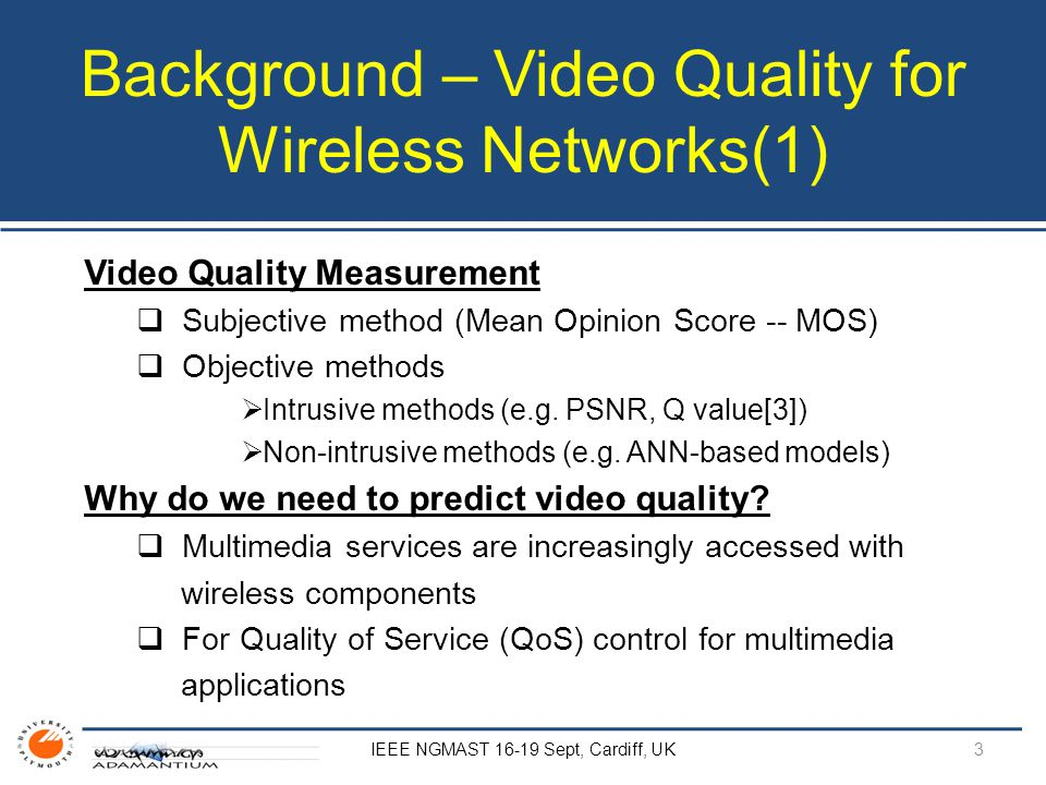 Background – Video Quality for Wireless Networks(1) Video Quality Measurement  Subjective method (Mean Opinion Score -- MOS)  Objective methods  Intrusive methods (e.g.