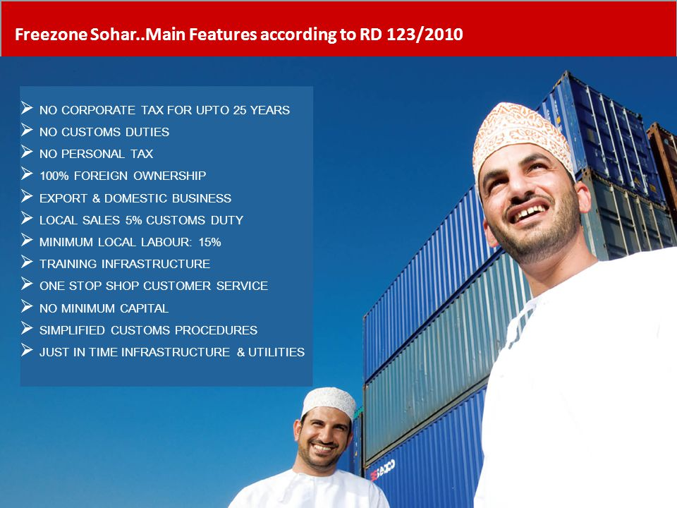 Freezone Sohar..Main Features according to RD 123/2010  NO CORPORATE TAX FOR UPTO 25 YEARS  NO CUSTOMS DUTIES  NO PERSONAL TAX  100% FOREIGN OWNER