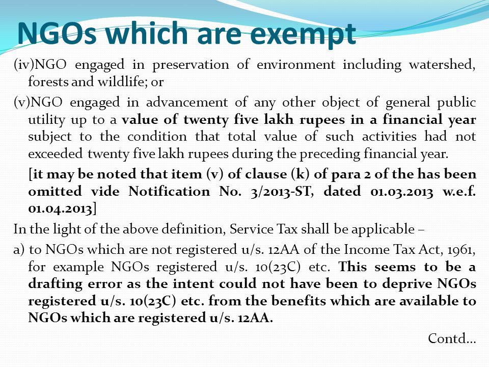 NGOs which are exempt (iv)NGO engaged in preservation of environment including watershed, forests and wildlife; or (v)NGO engaged in advancement of any other object of general public utility up to a value of twenty five lakh rupees in a financial year subject to the condition that total value of such activities had not exceeded twenty five lakh rupees during the preceding financial year.
