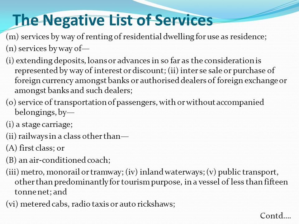 The Negative List of Services (m) services by way of renting of residential dwelling for use as residence; (n) services by way of— (i) extending deposits, loans or advances in so far as the consideration is represented by way of interest or discount; (ii) inter se sale or purchase of foreign currency amongst banks or authorised dealers of foreign exchange or amongst banks and such dealers; (o) service of transportation of passengers, with or without accompanied belongings, by— (i) a stage carriage; (ii) railways in a class other than— (A) first class; or (B) an air-conditioned coach; (iii) metro, monorail or tramway; (iv) inland waterways; (v) public transport, other than predominantly for tourism purpose, in a vessel of less than fifteen tonne net; and (vi) metered cabs, radio taxis or auto rickshaws; Contd….