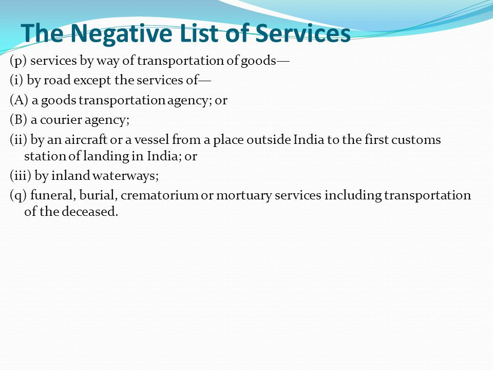 The Negative List of Services (p) services by way of transportation of goods— (i) by road except the services of— (A) a goods transportation agency; or (B) a courier agency; (ii) by an aircraft or a vessel from a place outside India to the first customs station of landing in India; or (iii) by inland waterways; (q) funeral, burial, crematorium or mortuary services including transportation of the deceased.