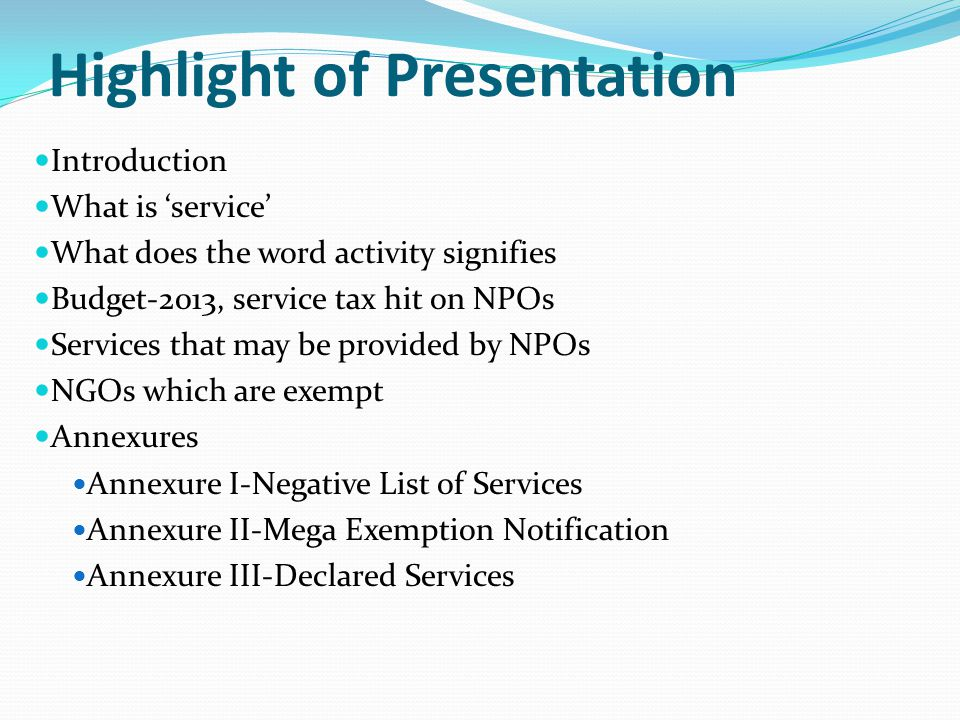 Highlight of Presentation Introduction What is 'service' What does the word activity signifies Budget-2013, service tax hit on NPOs Services that may be provided by NPOs NGOs which are exempt Annexures Annexure I-Negative List of Services Annexure II-Mega Exemption Notification Annexure III-Declared Services
