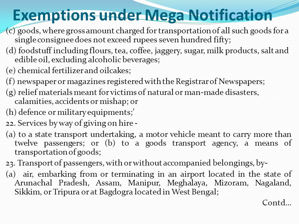 Exemptions under Mega Notification (c) goods, where gross amount charged for transportation of all such goods for a single consignee does not exceed rupees seven hundred fifty; (d) foodstuff including flours, tea, coffee, jaggery, sugar, milk products, salt and edible oil, excluding alcoholic beverages; (e) chemical fertilizer and oilcakes; (f) newspaper or magazines registered with the Registrar of Newspapers; (g) relief materials meant for victims of natural or man-made disasters, calamities, accidents or mishap; or (h) defence or military equipments;' 22.