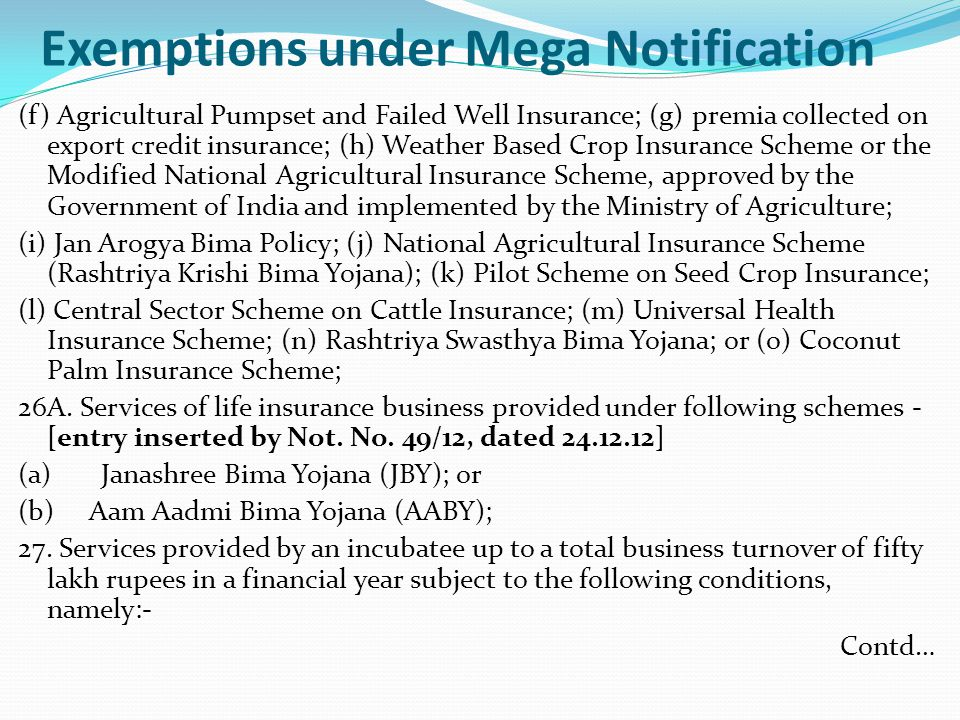 Exemptions under Mega Notification (f) Agricultural Pumpset and Failed Well Insurance; (g) premia collected on export credit insurance; (h) Weather Based Crop Insurance Scheme or the Modified National Agricultural Insurance Scheme, approved by the Government of India and implemented by the Ministry of Agriculture; (i) Jan Arogya Bima Policy; (j) National Agricultural Insurance Scheme (Rashtriya Krishi Bima Yojana); (k) Pilot Scheme on Seed Crop Insurance; (l) Central Sector Scheme on Cattle Insurance; (m) Universal Health Insurance Scheme; (n) Rashtriya Swasthya Bima Yojana; or (o) Coconut Palm Insurance Scheme; 26A.