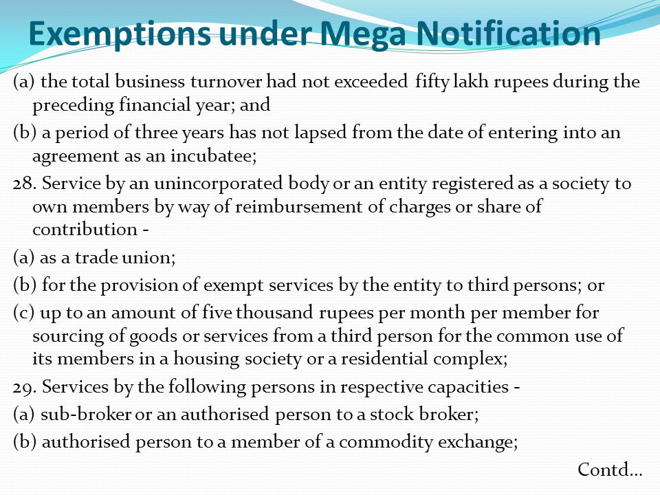 Exemptions under Mega Notification (a) the total business turnover had not exceeded fifty lakh rupees during the preceding financial year; and (b) a period of three years has not lapsed from the date of entering into an agreement as an incubatee; 28.