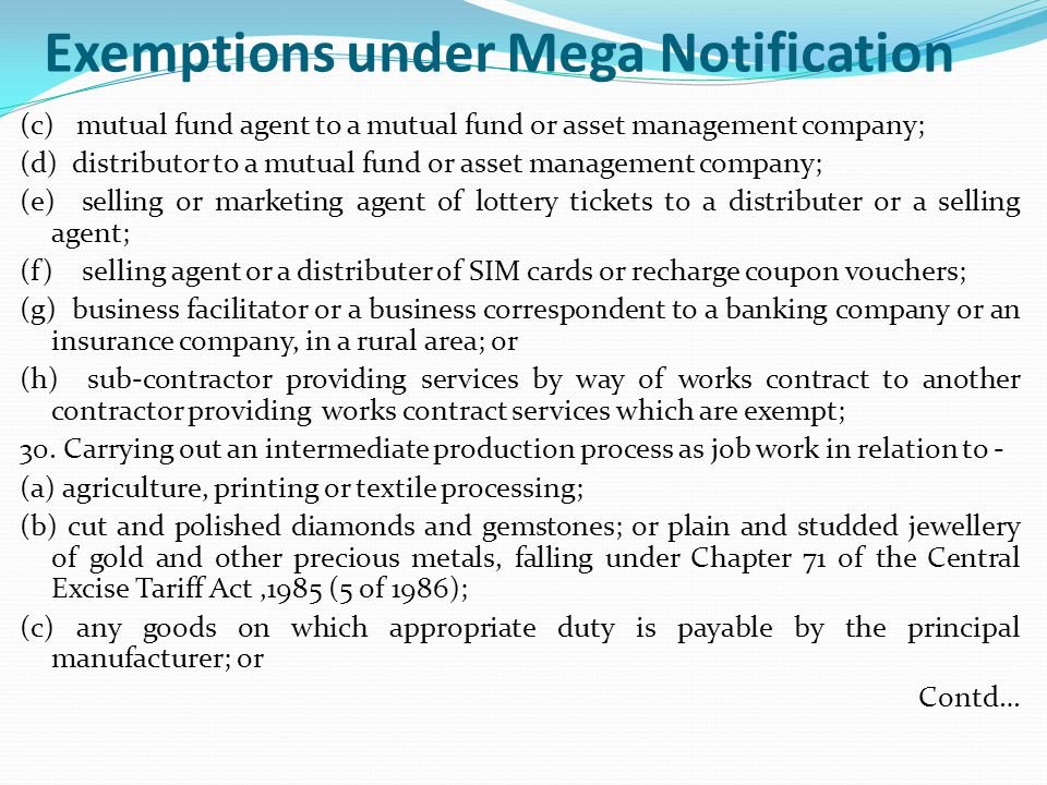 Exemptions under Mega Notification (c) mutual fund agent to a mutual fund or asset management company; (d) distributor to a mutual fund or asset management company; (e) selling or marketing agent of lottery tickets to a distributer or a selling agent; (f) selling agent or a distributer of SIM cards or recharge coupon vouchers; (g) business facilitator or a business correspondent to a banking company or an insurance company, in a rural area; or (h) sub-contractor providing services by way of works contract to another contractor providing works contract services which are exempt; 30.
