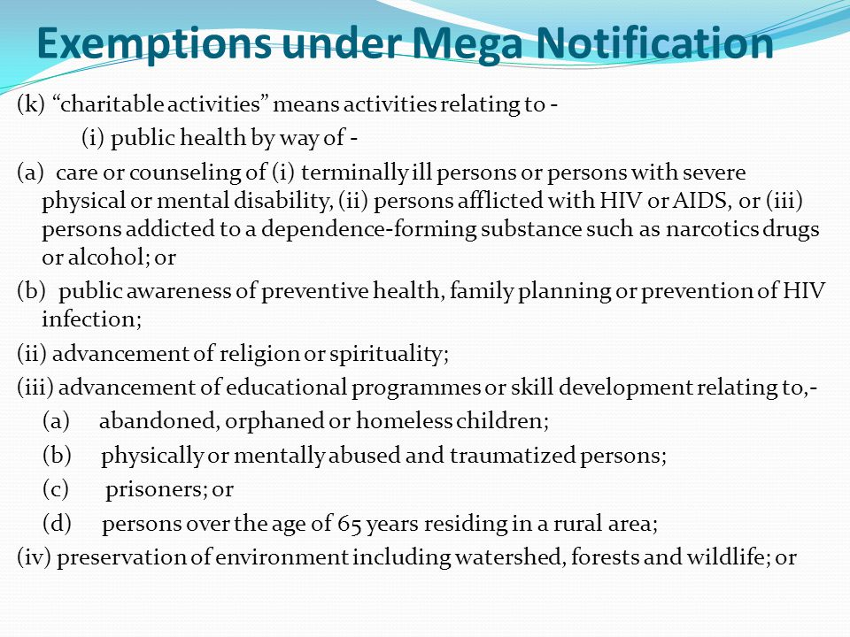 Exemptions under Mega Notification (k) charitable activities means activities relating to - (i) public health by way of - (a) care or counseling of (i) terminally ill persons or persons with severe physical or mental disability, (ii) persons afflicted with HIV or AIDS, or (iii) persons addicted to a dependence-forming substance such as narcotics drugs or alcohol; or (b) public awareness of preventive health, family planning or prevention of HIV infection; (ii) advancement of religion or spirituality; (iii) advancement of educational programmes or skill development relating to,- (a) abandoned, orphaned or homeless children; (b) physically or mentally abused and traumatized persons; (c) prisoners; or (d) persons over the age of 65 years residing in a rural area; (iv) preservation of environment including watershed, forests and wildlife; or