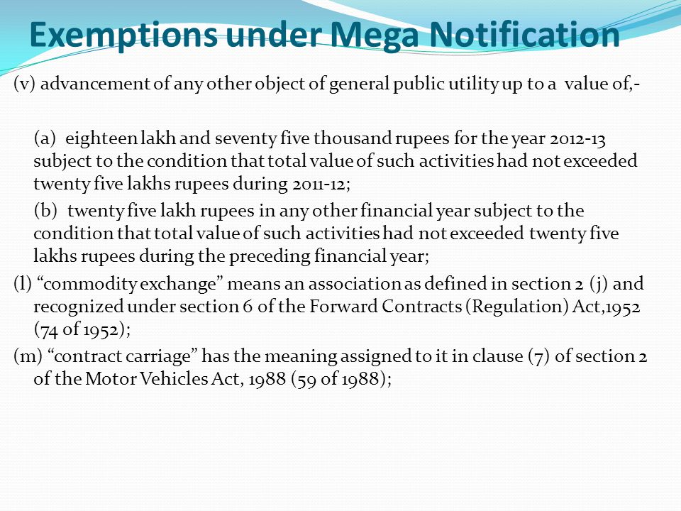 Exemptions under Mega Notification (v) advancement of any other object of general public utility up to a value of,- (a) eighteen lakh and seventy five thousand rupees for the year 2012-13 subject to the condition that total value of such activities had not exceeded twenty five lakhs rupees during 2011-12; (b) twenty five lakh rupees in any other financial year subject to the condition that total value of such activities had not exceeded twenty five lakhs rupees during the preceding financial year; (l) commodity exchange means an association as defined in section 2 (j) and recognized under section 6 of the Forward Contracts (Regulation) Act,1952 (74 of 1952); (m) contract carriage has the meaning assigned to it in clause (7) of section 2 of the Motor Vehicles Act, 1988 (59 of 1988);