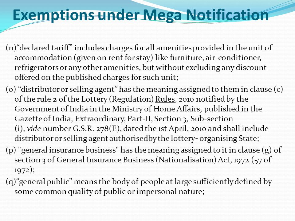 Exemptions under Mega Notification (n) declared tariff includes charges for all amenities provided in the unit of accommodation (given on rent for stay) like furniture, air-conditioner, refrigerators or any other amenities, but without excluding any discount offered on the published charges for such unit; (o) distributor or selling agent has the meaning assigned to them in clause (c) of the rule 2 of the Lottery (Regulation) Rules, 2010 notified by the Government of India in the Ministry of Home Affairs, published in the Gazette of India, Extraordinary, Part-II, Section 3, Sub-section (i), vide number G.S.R.