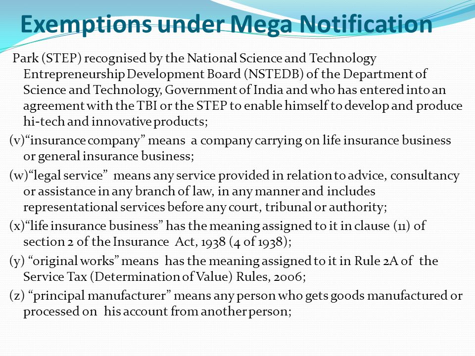 Exemptions under Mega Notification Park (STEP) recognised by the National Science and Technology Entrepreneurship Development Board (NSTEDB) of the Department of Science and Technology, Government of India and who has entered into an agreement with the TBI or the STEP to enable himself to develop and produce hi-tech and innovative products; (v) insurance company means a company carrying on life insurance business or general insurance business; (w) legal service means any service provided in relation to advice, consultancy or assistance in any branch of law, in any manner and includes representational services before any court, tribunal or authority; (x) life insurance business has the meaning assigned to it in clause (11) of section 2 of the Insurance Act, 1938 (4 of 1938); (y) original works means has the meaning assigned to it in Rule 2A of the Service Tax (Determination of Value) Rules, 2006; (z) principal manufacturer means any person who gets goods manufactured or processed on his account from another person;