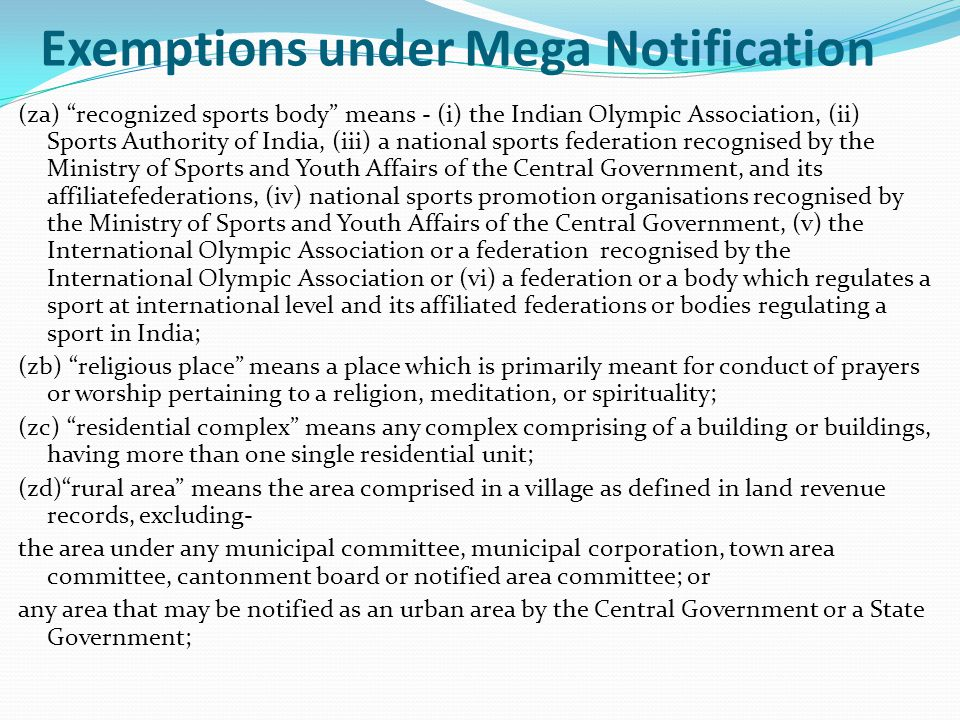 Exemptions under Mega Notification (za) recognized sports body means - (i) the Indian Olympic Association, (ii) Sports Authority of India, (iii) a national sports federation recognised by the Ministry of Sports and Youth Affairs of the Central Government, and its affiliatefederations, (iv) national sports promotion organisations recognised by the Ministry of Sports and Youth Affairs of the Central Government, (v) the International Olympic Association or a federation recognised by the International Olympic Association or (vi) a federation or a body which regulates a sport at international level and its affiliated federations or bodies regulating a sport in India; (zb) religious place means a place which is primarily meant for conduct of prayers or worship pertaining to a religion, meditation, or spirituality; (zc) residential complex means any complex comprising of a building or buildings, having more than one single residential unit; (zd) rural area means the area comprised in a village as defined in land revenue records, excluding- the area under any municipal committee, municipal corporation, town area committee, cantonment board or notified area committee; or any area that may be notified as an urban area by the Central Government or a State Government;