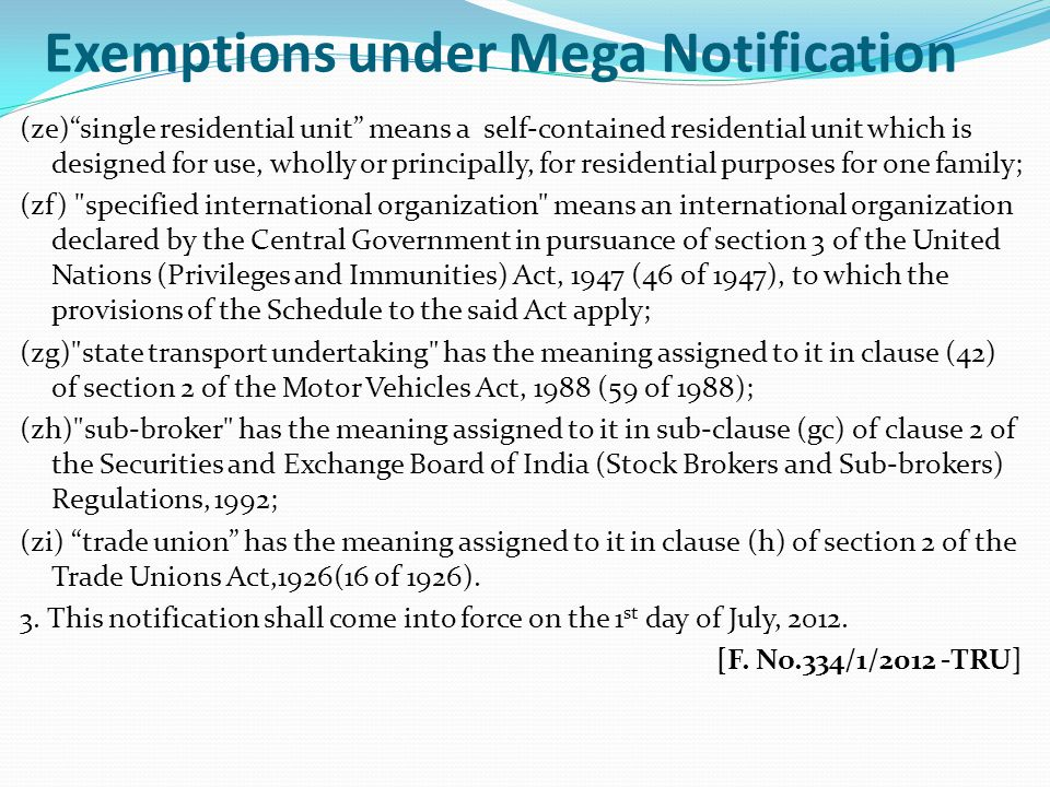 Exemptions under Mega Notification (ze) single residential unit means a self-contained residential unit which is designed for use, wholly or principally, for residential purposes for one family; (zf) specified international organization means an international organization declared by the Central Government in pursuance of section 3 of the United Nations (Privileges and Immunities) Act, 1947 (46 of 1947), to which the provisions of the Schedule to the said Act apply; (zg) state transport undertaking has the meaning assigned to it in clause (42) of section 2 of the Motor Vehicles Act, 1988 (59 of 1988); (zh) sub-broker has the meaning assigned to it in sub-clause (gc) of clause 2 of the Securities and Exchange Board of India (Stock Brokers and Sub-brokers) Regulations, 1992; (zi) trade union has the meaning assigned to it in clause (h) of section 2 of the Trade Unions Act,1926(16 of 1926).