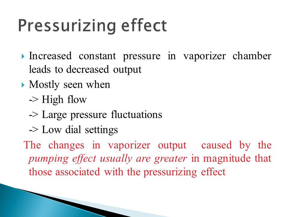  Increased constant pressure in vaporizer chamber leads to decreased output  Mostly seen when -> High flow -> Large pressure fluctuations -> Low dia