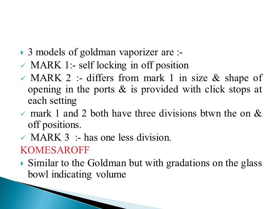  3 models of goldman vaporizer are :- MARK 1:- self locking in off position MARK 2 :- differs from mark 1 in size & shape of opening in the ports & i
