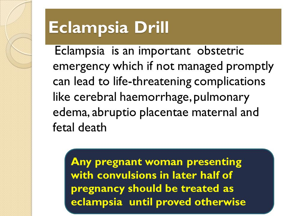 Eclampsia Drill Eclampsia is an important obstetric emergency which if not managed promptly can lead to life-threatening complications like cerebral haemorrhage, pulmonary edema, abruptio placentae maternal and fetal death Any pregnant woman presenting with convulsions in later half of pregnancy should be treated as eclampsia until proved otherwise