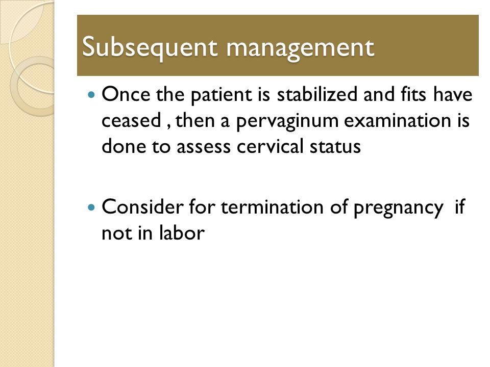 Subsequent management Once the patient is stabilized and fits have ceased, then a pervaginum examination is done to assess cervical status Consider for termination of pregnancy if not in labor