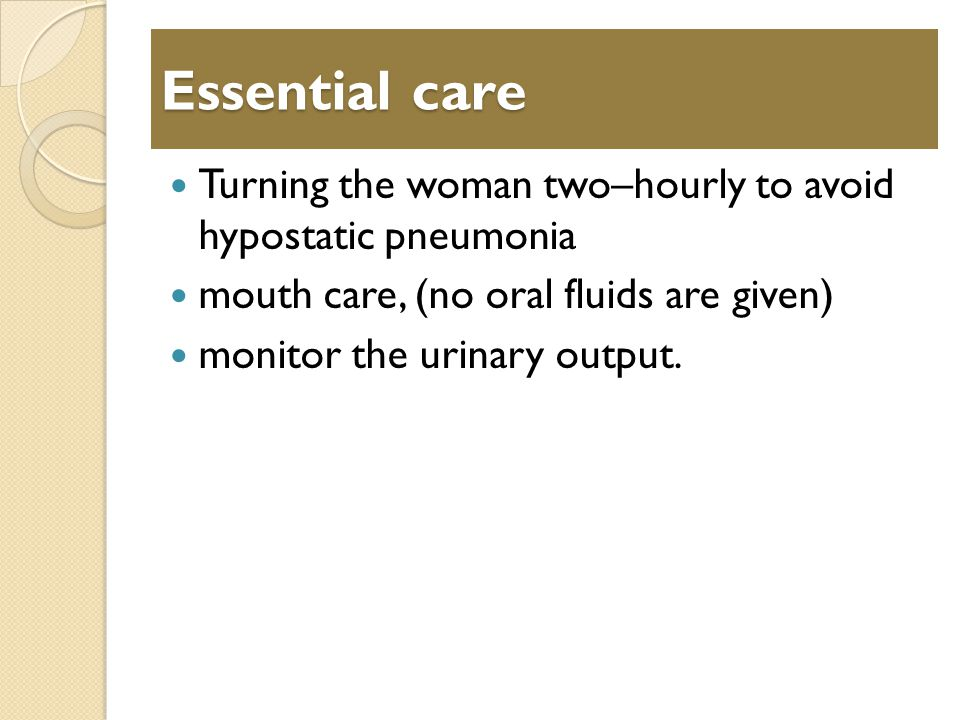 Essential care Turning the woman two–hourly to avoid hypostatic pneumonia mouth care, (no oral fluids are given) monitor the urinary output.