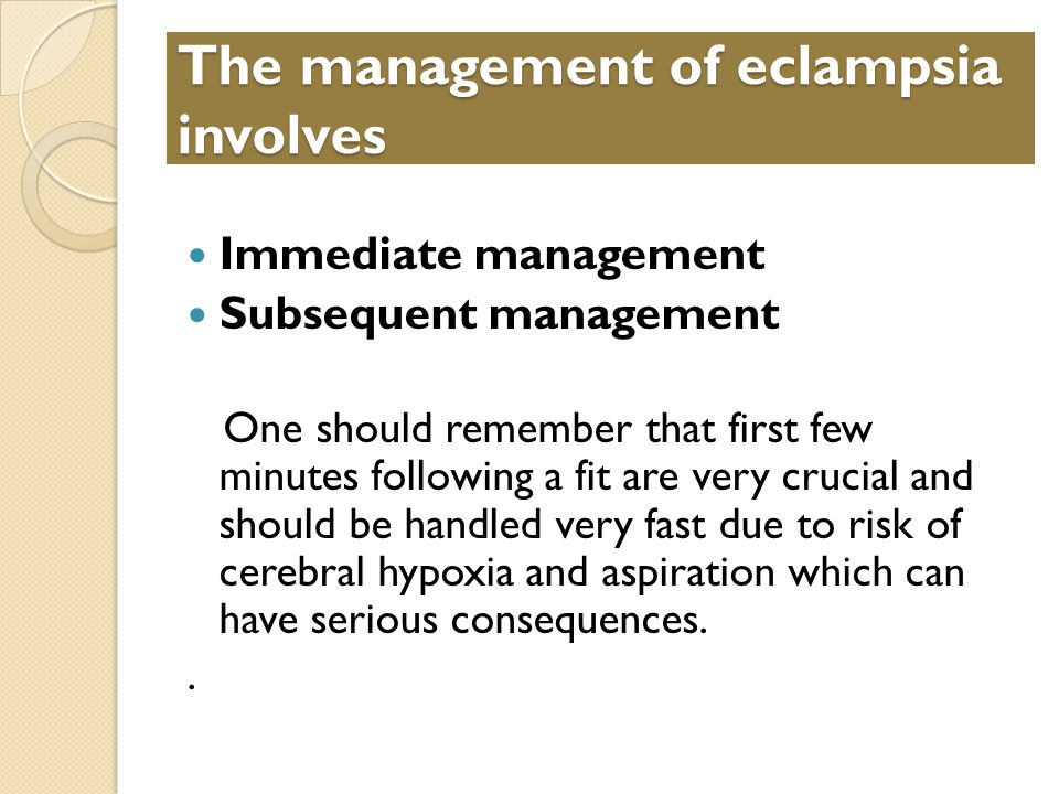 The management of eclampsia involves Immediate management Subsequent management One should remember that first few minutes following a fit are very crucial and should be handled very fast due to risk of cerebral hypoxia and aspiration which can have serious consequences..