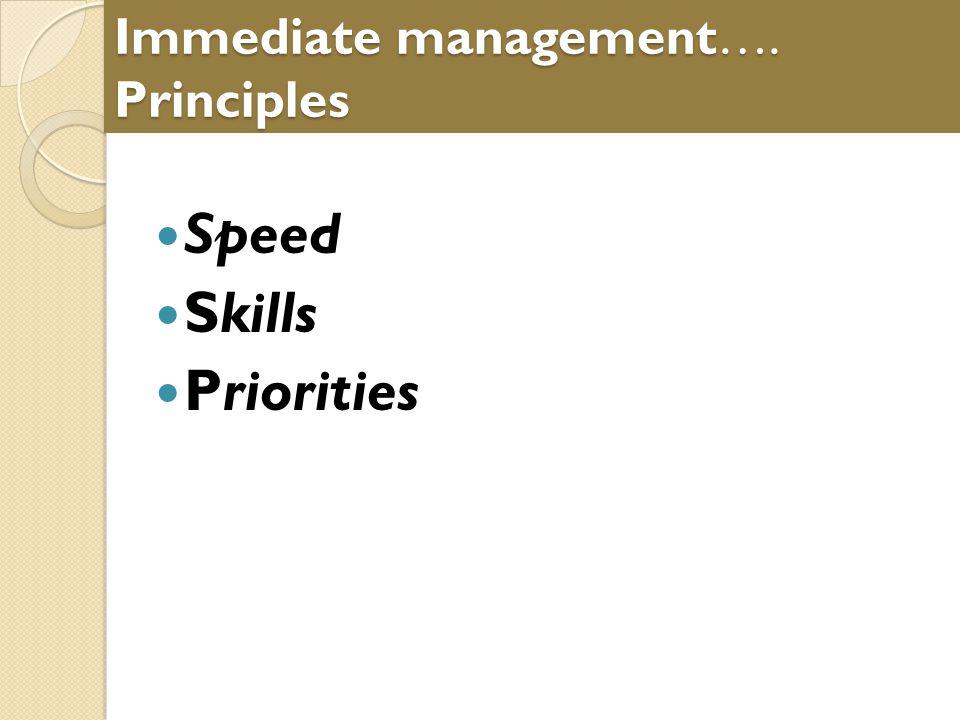 Immediate management…. Principles Speed Skills Priorities