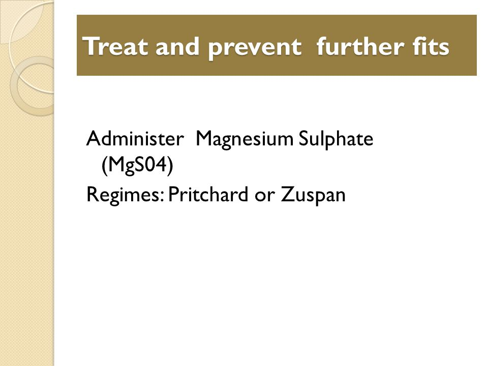 Treat and prevent further fits Administer Magnesium Sulphate (MgS04) Regimes: Pritchard or Zuspan