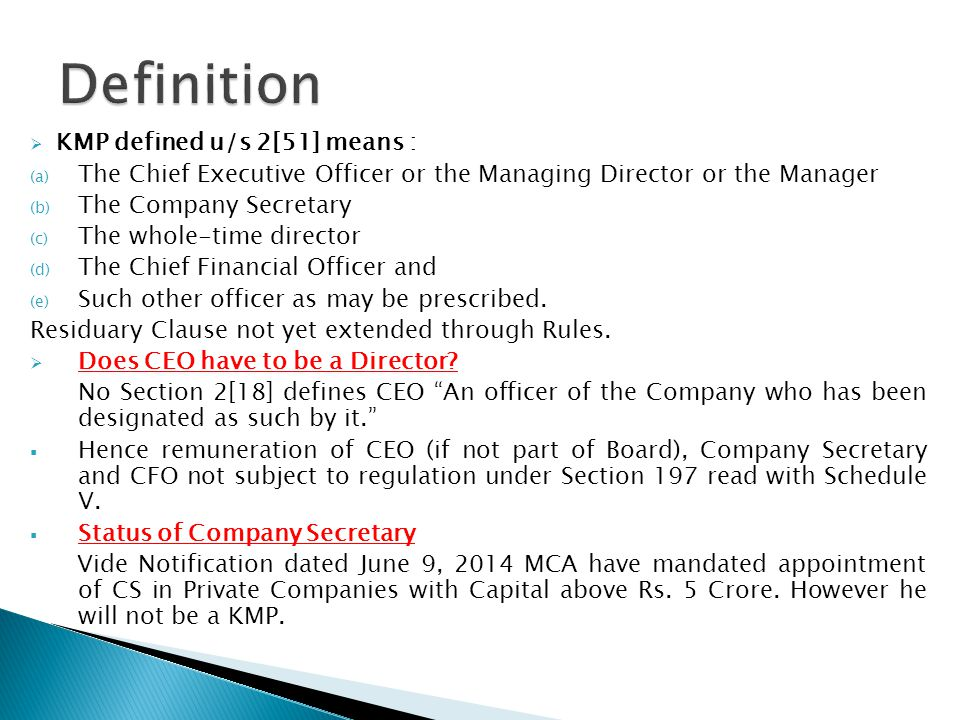  KMP defined u/s 2[51] means : (a) The Chief Executive Officer or the Managing Director or the Manager (b) The Company Secretary (c) The whole-time director (d) The Chief Financial Officer and (e) Such other officer as may be prescribed.