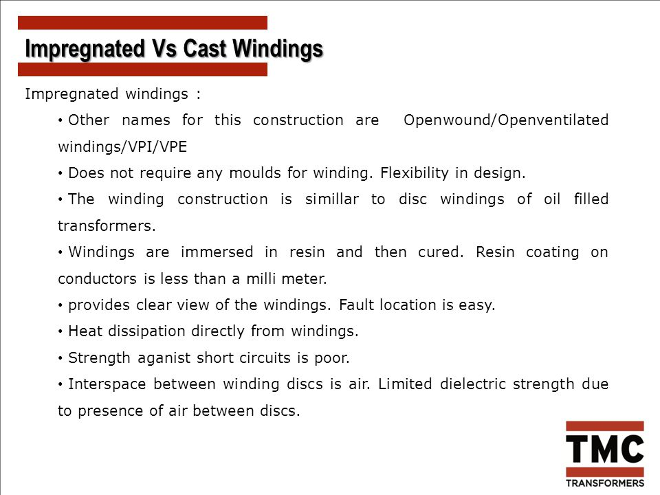 Impregnated windings : Other names for this construction are Openwound/Openventilated windings/VPI/VPE Does not require any moulds for winding. Flexib