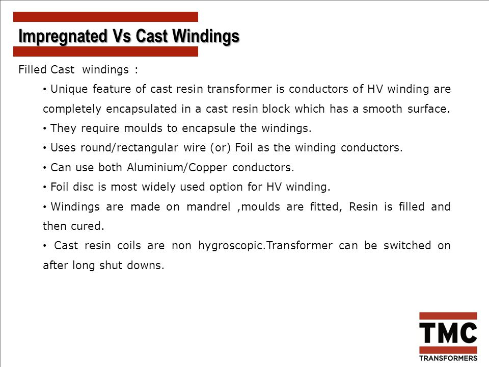 Filled Cast windings : Unique feature of cast resin transformer is conductors of HV winding are completely encapsulated in a cast resin block which ha